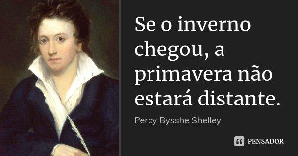 Se o inverno chegou, a primavera não estará distante.... Frase de Percy Bysshe Shelley.