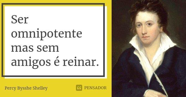 Ser omnipotente mas sem amigos é reinar.... Frase de Percy Bysshe Shelley.