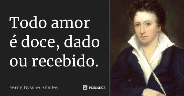 Todo amor é doce, dado ou recebido.... Frase de Percy Bysshe Shelley.