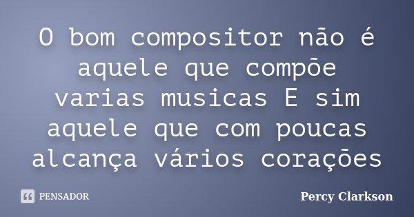 O bom compositor não é aquele que compõe varias musicas E sim aquele que com poucas alcança vários corações... Frase de Percy Clarkson.