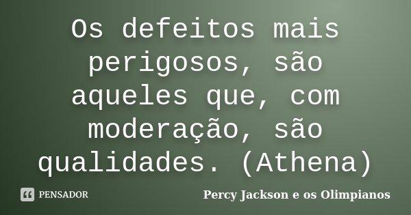 Os defeitos mais perigosos, são aqueles que, com moderação, são qualidades. (Athena)... Frase de Percy Jackson e os Olimpianos.