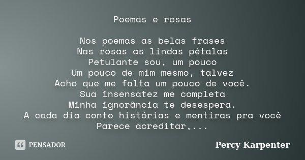 Poemas e rosas Nos poemas as belas frases Nas rosas as lindas pétalas Petulante sou, um pouco Um pouco de mim mesmo, talvez Acho que me falta um pouco de você. ... Frase de Percy Karpenter.