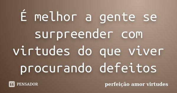 É melhor a gente se surpreender com virtudes do que viver procurando defeitos... Frase de perfeição amor virtudes.