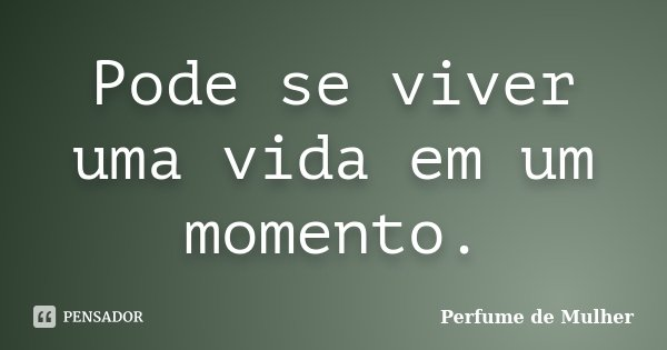 Pode se viver uma vida em um momento.... Frase de Perfume de Mulher.