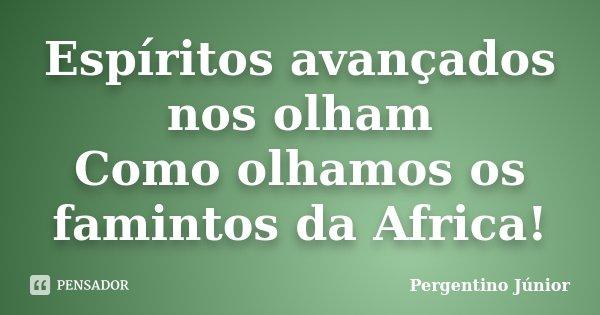 Espíritos avançados nos olham Como olhamos os famintos da Africa!... Frase de Pergentino Júnior.