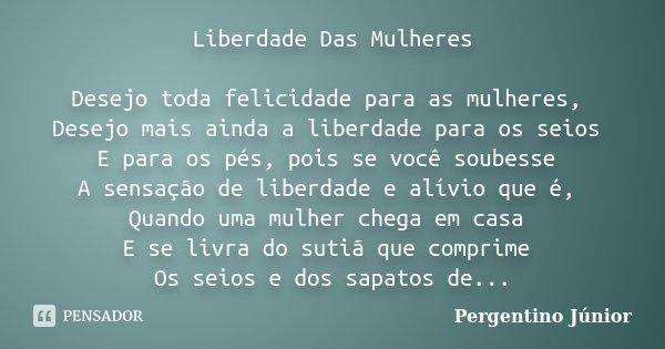 Liberdade Das Mulheres Desejo toda felicidade para as mulheres, Desejo mais ainda a liberdade para os seios E para os pés, pois se você soubesse A sensação de l... Frase de Pergentino Júnior.