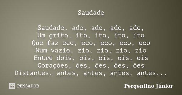Saudade Saudade, ade, ade, ade, ade, Um grito, ito, ito, ito, ito Que faz eco, eco, eco, eco, eco Num vazio, zio, zio, zio, zio Entre dois, ois, ois, ois, ois C... Frase de Pergentino Júnior.