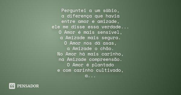 Perguntei a um sábio, a diferença que havia entre amor e amizade, ele me disse essa verdade... O Amor é mais sensível, a Amizade mais segura. O Amor nos dá asas... Frase de Desconhecido.