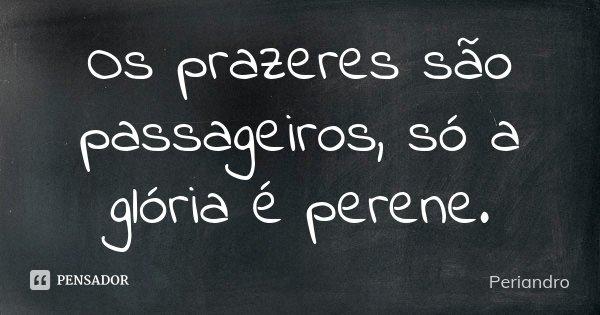 Os prazeres são passageiros, só a glória é perene.... Frase de Periandro.