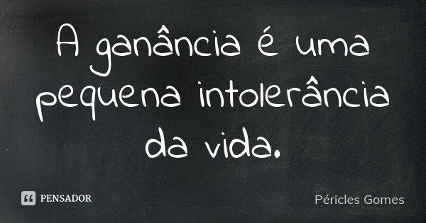 A ganância é uma pequena intolerância da vida.... Frase de Pericles Gomes.