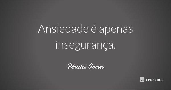 Ansiedade é apenas insegurança.... Frase de Péricles Gomes.