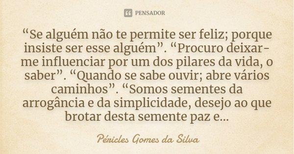 """""""Se alguém não te permite ser feliz; porque insiste ser esse alguém"""". """"Procuro deixar-me influenciar por um dos pilares da vida, o saber"""". """"Quando se sabe ouvir... Frase de Péricles Gomes Da Silva."""