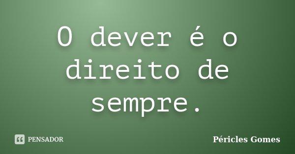 O dever é o direito de sempre.... Frase de Péricles Gomes.