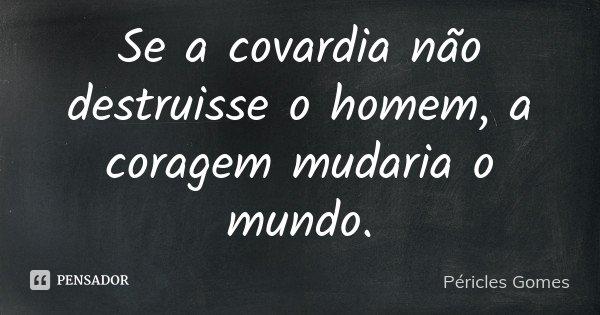 Se a covardia não destruisse o homem, a coragem mudaria o mundo.... Frase de Péricles Gomes.