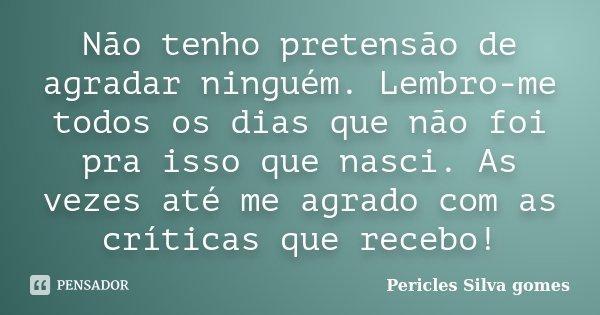 Não tenho pretensão de agradar ninguém. Lembro-me todos os dias que não foi pra isso que nasci. As vezes até me agrado com as críticas que recebo!... Frase de Pericles Silva Gomes.