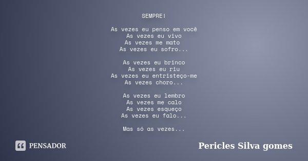 SEMPRE! As vezes eu penso em você As vezes eu vivo As vezes me mato As vezes eu sofro... As vezes eu brinco As vezes eu riu As vezes eu entristeço-me As vezes c... Frase de Pericles Silva Gomes.