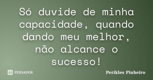 Só duvide de minha capacidade, quando dando meu melhor, não alcance o sucesso!... Frase de Perikles Pinheiro.