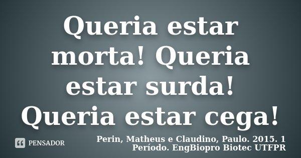 Queria estar morta! Queria estar surda! Queria estar cega!... Frase de Perin, Matheus e Claudino, Paulo. 2015. 1 Período. EngBiopro Biotec UTFPR.