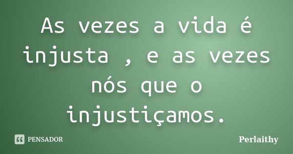 As vezes a vida é injusta , e as vezes nós que o injustiçamos.... Frase de Perlaithy.