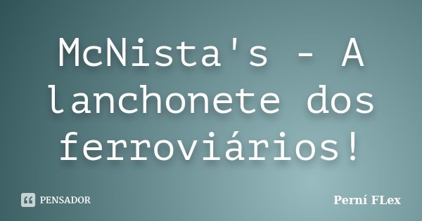 McNista's - A lanchonete dos ferroviários!... Frase de Perní FLex.
