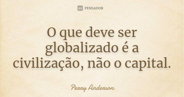 O que deve ser globalizado é a civilização, não o capital.... Frase de Perry Anderson.