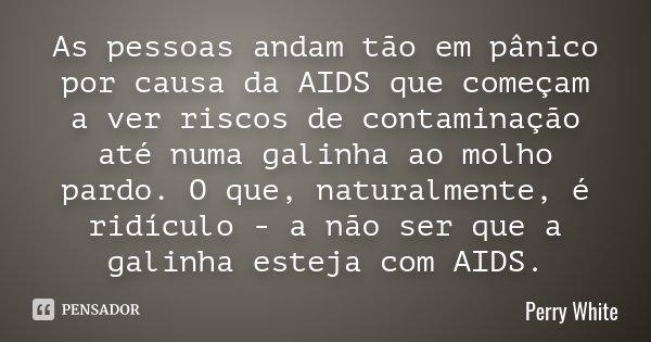 As pessoas andam tão em pânico por causa da AIDS que começam a ver riscos de contaminação até numa galinha ao molho pardo. O que, naturalmente, é ridículo - a n... Frase de Perry White.