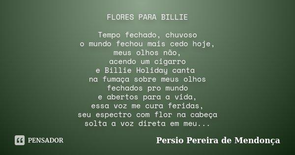 FLORES PARA BILLIE Tempo fechado, chuvoso o mundo fechou mais cedo hoje, meus olhos não, acendo um cigarro e Billie Holiday canta na fumaça sobre meus olhos fec... Frase de Pérsio Pereira de Mendonça.
