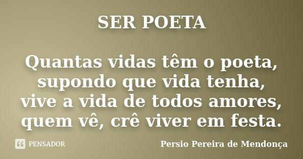 SER POETA Quantas vidas têm o poeta, supondo que vida tenha, vive a vida de todos amores, quem vê, crê viver em festa.... Frase de Pérsio Pereira de Mendonça.