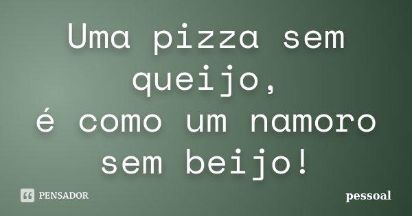 Uma pizza sem queijo, é como um namoro sem beijo!... Frase de pessoal.