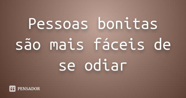 Pessoas bonitas são mais fáceis de se odiar... Frase de Desconhecido.