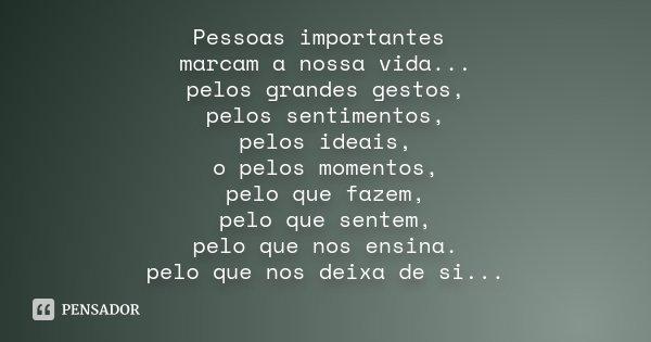 Pessoas importantes marcam a nossa vida... pelos grandes gestos, pelos sentimentos, pelos ideais, o pelos momentos, pelo que fazem, pelo que sentem, pelo que no... Frase de Desconhecido.