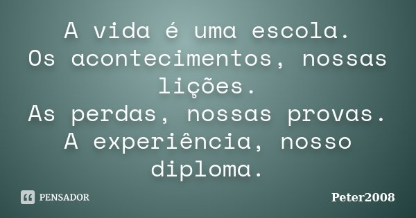 A vida é uma escola. Os acontecimentos, nossas lições. As perdas, nossas provas. A experiência, nosso diploma.... Frase de Peter2008.