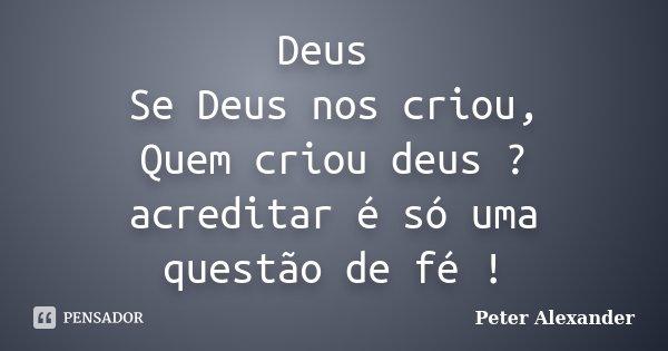 Deus Se Deus nos criou, Quem criou deus ? acreditar é só uma questão de fé !... Frase de Peter Alexander.