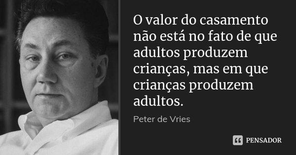 O valor do casamento não está no fato de que adultos produzem crianças, mas em que crianças produzem adultos.... Frase de Peter de Vries.