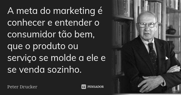 A meta do marketing é conhecer e entender o consumidor tão bem, que o produto ou serviço se molde a ele e se venda sozinho.... Frase de Peter Drucker.