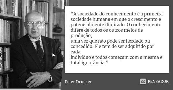"""""""A sociedade do conhecimento é a primeira sociedade humana em que o crescimento é potencialmente ilimitado. O conhecimento difere de todos os outros meios de pr... Frase de Peter Drucker."""