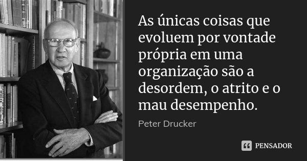 As únicas coisas que evoluem por vontade própria em uma organização são a desordem, o atrito e o mau desempenho.... Frase de Peter Drucker.