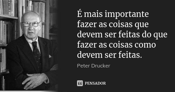 É mais importante fazer as coisas que devem ser feitas do que fazer as coisas como devem ser feitas.... Frase de Peter Drucker.