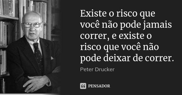 Existe o risco que você não pode jamais correr, e existe o risco que você não pode deixar de correr.... Frase de Peter Drucker.