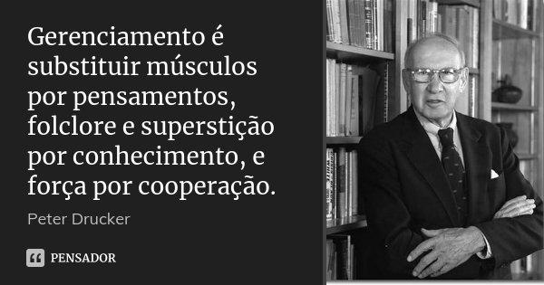 Gerenciamento é substituir músculos por pensamentos, folclore e superstição por conhecimento, e força por cooperação.... Frase de Peter Drucker.