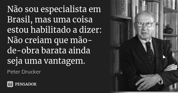 Não sou especialista em Brasil, mas uma coisa estou habilitado a dizer: Não creiam que mão-de-obra barata ainda seja uma vantagem.... Frase de Peter Drucker.