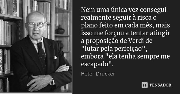 """Nem uma única vez consegui realmente seguir à risca o plano feito em cada mês, mais isso me forçou a tentar atingir a proposição de Verdi de """"lutar pela pe... Frase de Peter Drucker."""