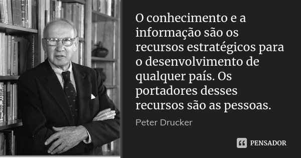 O conhecimento e a informação são os recursos estratégicos para o desenvolvimento de qualquer país. Os portadores desses recursos são as pessoas.... Frase de Peter Drucker.
