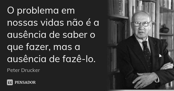 O problema em nossas vidas não é a ausência de saber o que fazer, mas a ausência de fazê-lo.... Frase de Peter Drucker.