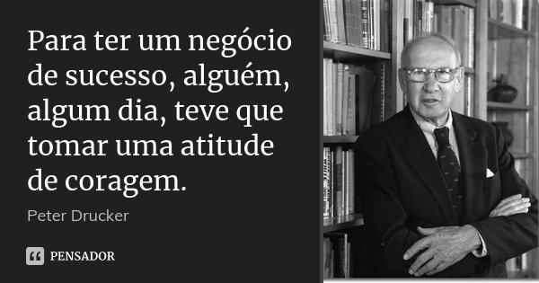 Para ter um negócio de sucesso, alguém, algum dia, teve que tomar uma atitude de coragem.... Frase de Peter Drucker.