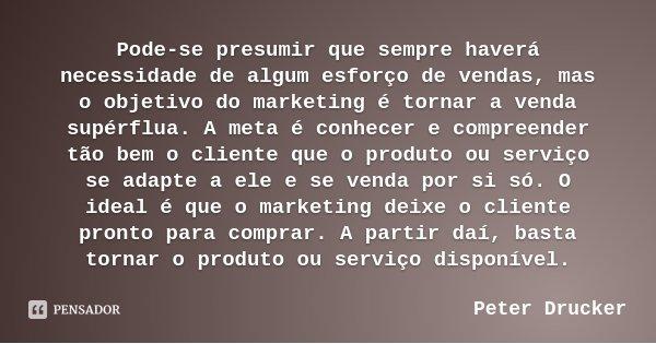Pode-se presumir que sempre haverá necessidade de algum esforço de vendas, mas o objetivo do marketing é tornar a venda supérflua. A meta é conhecer e compreend... Frase de Peter Drucker.