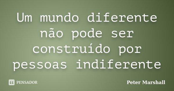 Um mundo diferente não pode ser construído por pessoas indiferente... Frase de Peter Marshall.