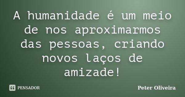 A humanidade é um meio de nos aproximarmos das pessoas, criando novos laços de amizade!... Frase de Peter Oliveira.
