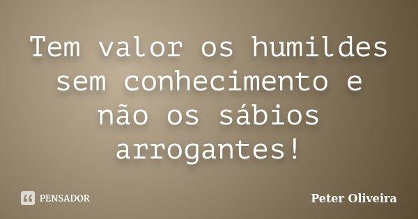 Tem valor os humildes sem conhecimento e não os sábios arrogantes!... Frase de Peter Oliveira.