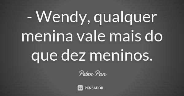 - Wendy, qualquer menina vale mais do que dez meninos.... Frase de Peter Pan.
